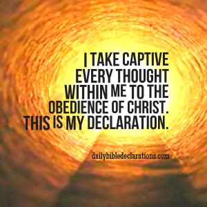 Take captive every thoughts tot he obedience of Christ